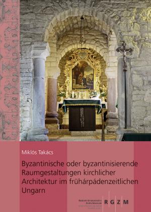 Byzantinische oder byzantinisierende Raumgestaltungen kirchlicher Architektur im frühárpádenzeitlichen Ungarn